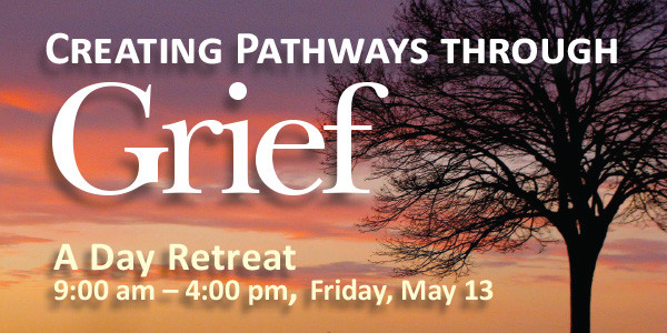 Creating Pathways through Grief — a Day Retreat, Friday May 13