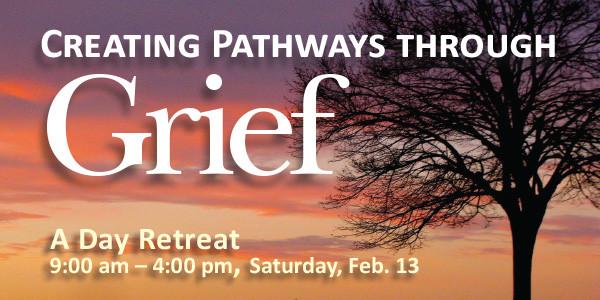 Creating Pathways through Grief — a Day Retreat, Saturday Feb. 13