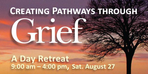 Creating Pathways through Grief — a Day Retreat, Sat. August 27