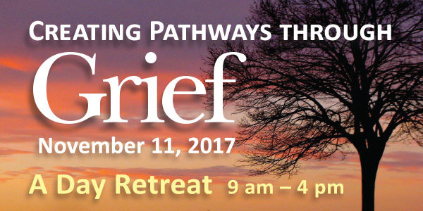 Creating Pathways through Grief — a Day Retreat, Sat. November 11