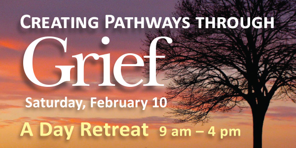 Creating Pathways through Grief — a Day Retreat, Sat. February 10